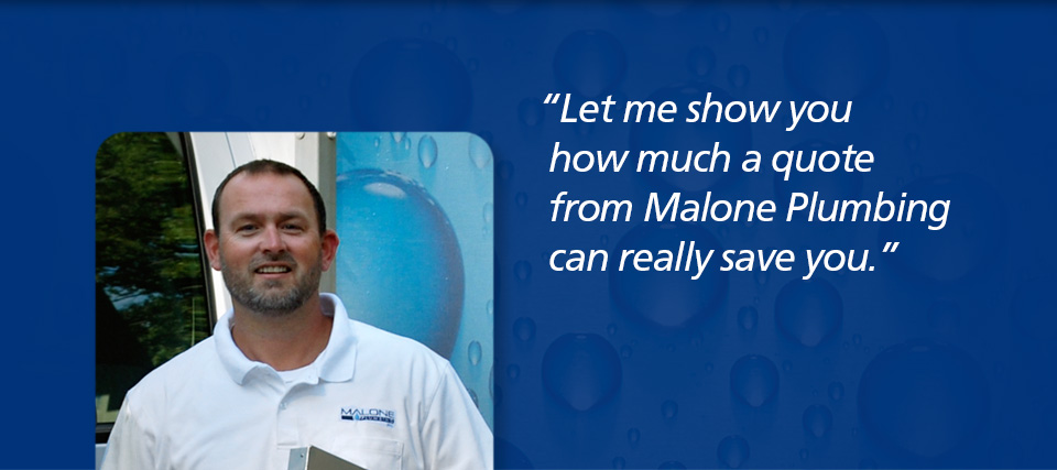 Let me show you how much a quote from Malone Plumbing can really save you.